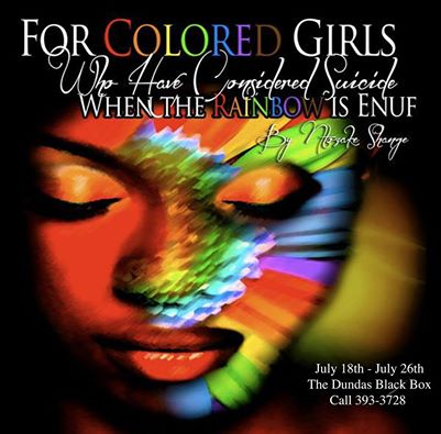 For Colored Girls Who Have Considered Suicide  Call for tickets - 393-3728, July 18 to 26 -  The Black Box. Gala Opening Friday July 18th $40 every other night $25 advance booking $30 at the door. Very limited seating capacity in this premier theatre space.